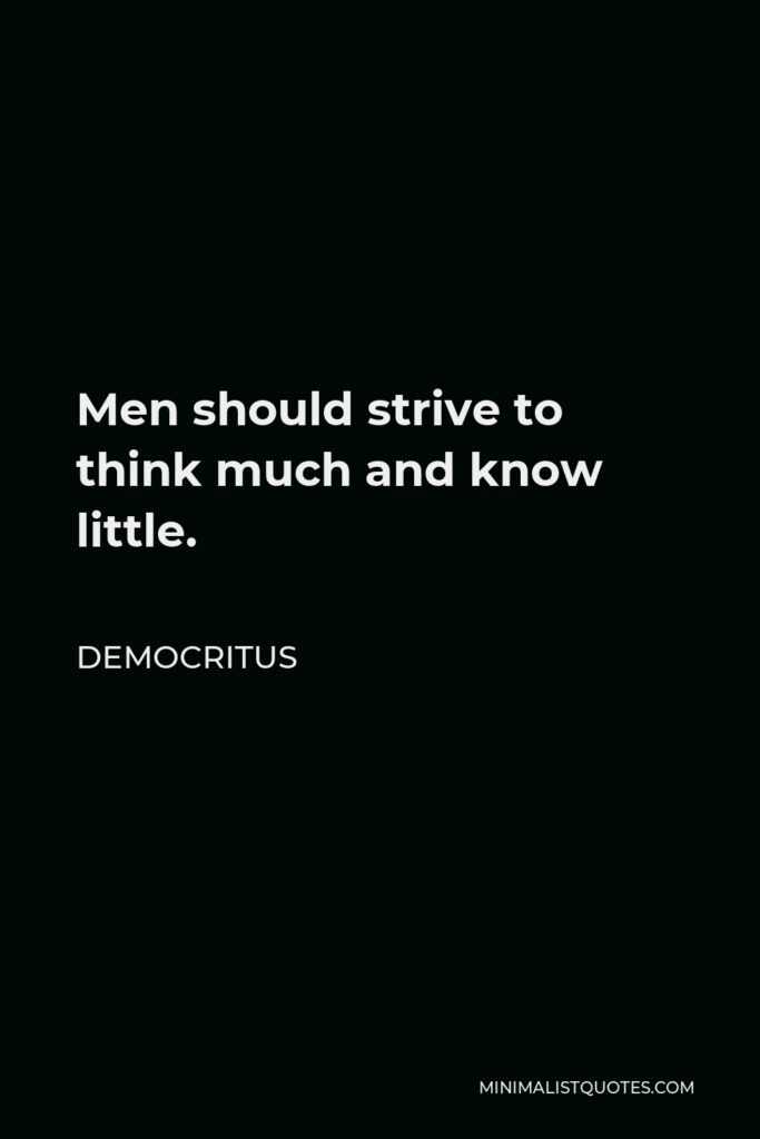 Democritus Quote - Men should strive to think much and know little.
