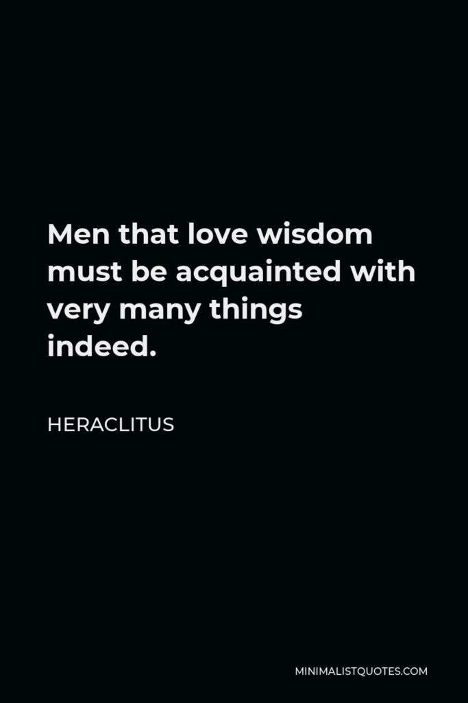 Heraclitus Quote - Men that love wisdom must be acquainted with very many things indeed.