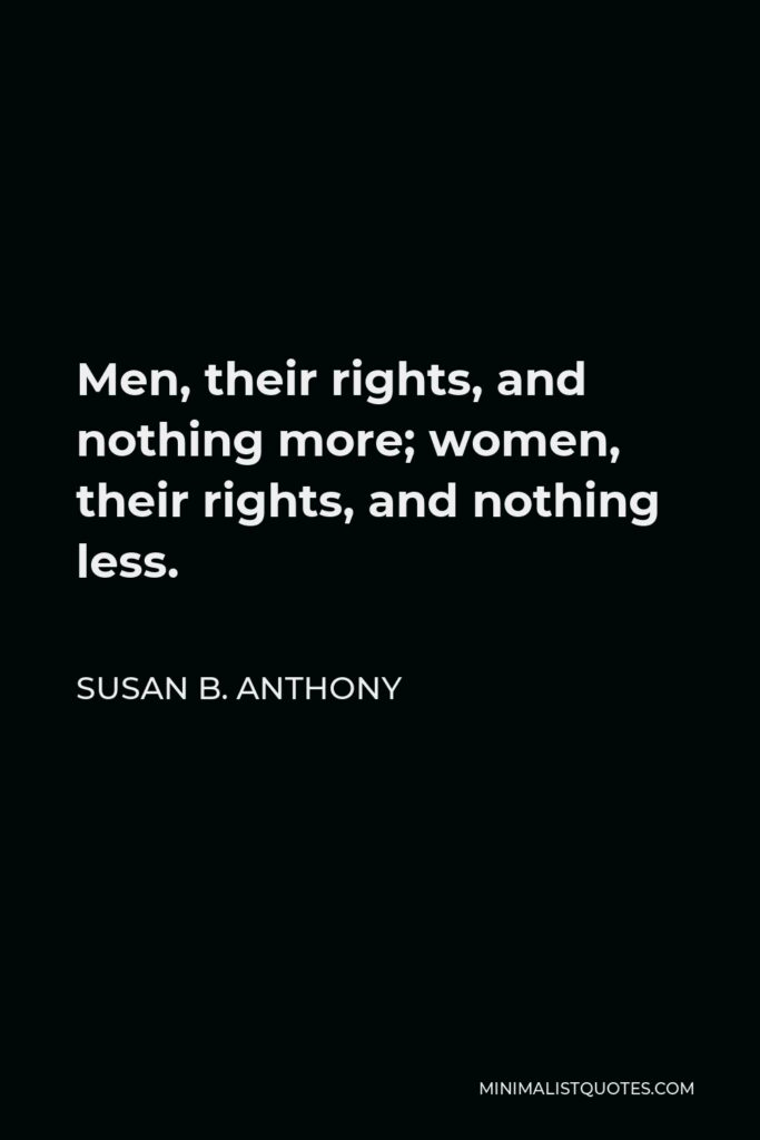 Susan B. Anthony Quote - Men, their rights, and nothing more; women, their rights, and nothing less.