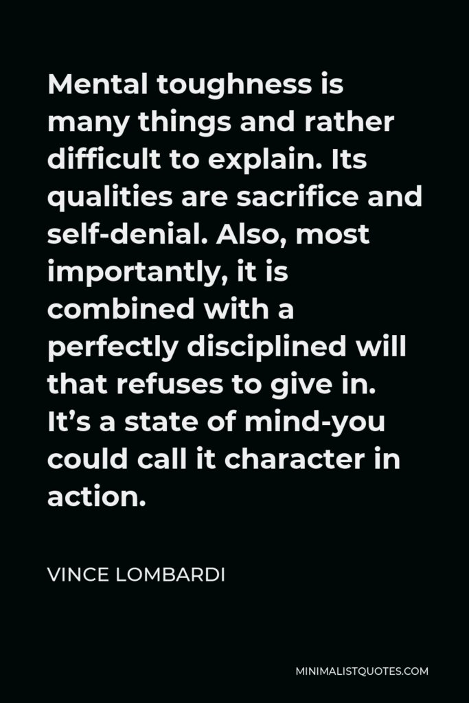 Vince Lombardi Quote - Mental toughness is many things and rather difficult to explain. Its qualities are sacrifice and self-denial. Also, most importantly, it is combined with a perfectly disciplined will that refuses to give in. It's a state of mind-you could call it character in action.