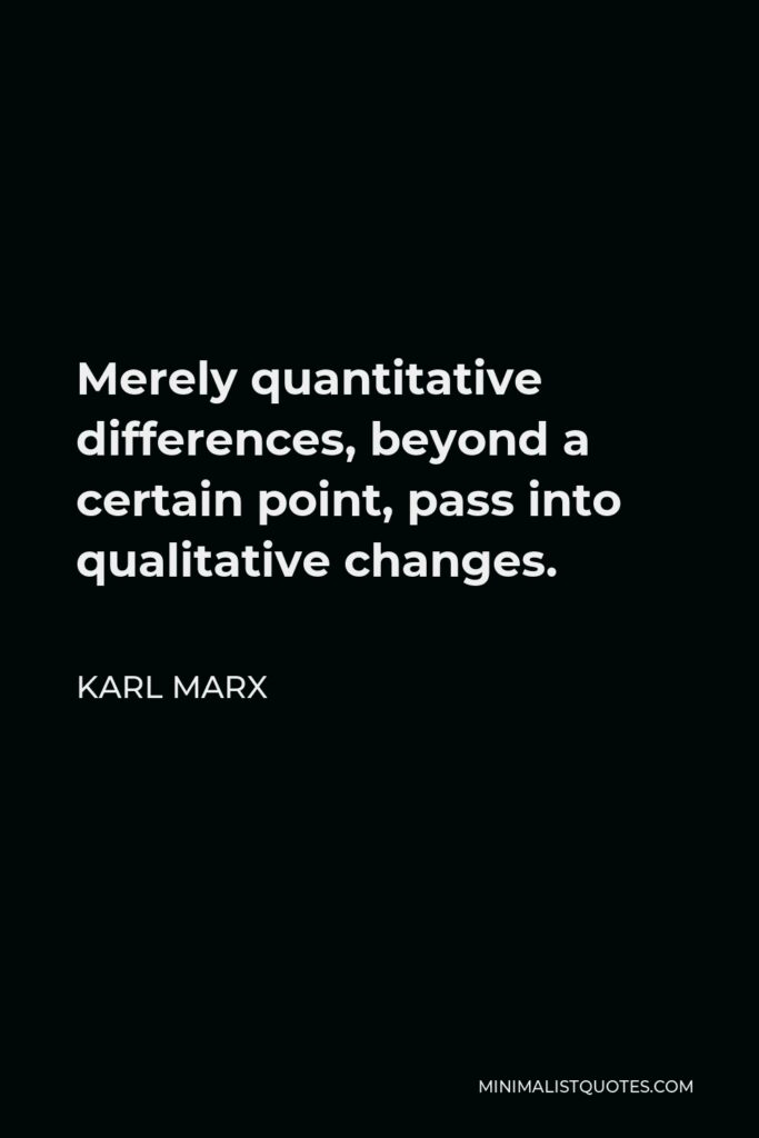 Karl Marx Quote - Merely quantitative differences, beyond a certain point, pass into qualitative changes.
