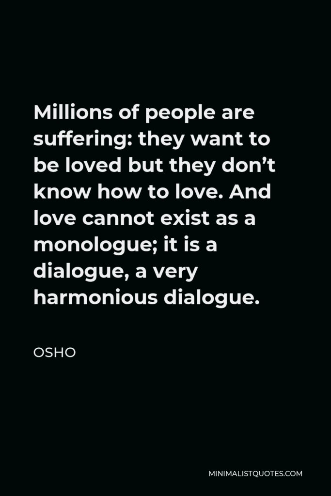Osho Quote - Millions of people are suffering: they want to be loved but they don't know how to love. And love cannot exist as a monologue; it is a dialogue, a very harmonious dialogue.