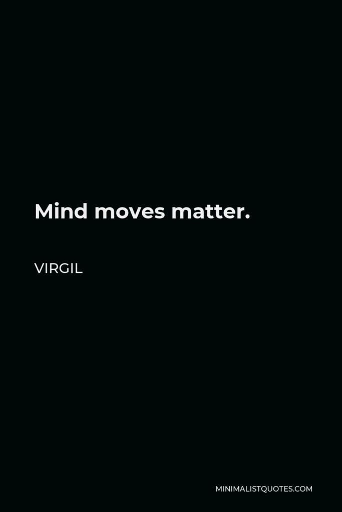 Virgil Quote - Mind moves matter.