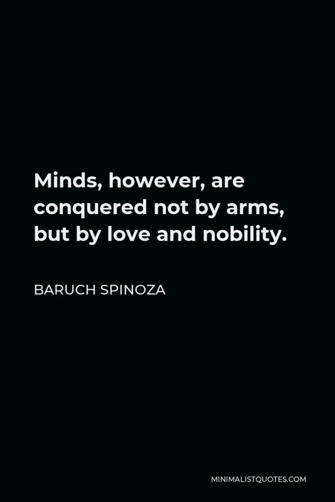 Baruch Spinoza Quote - Minds, however, are conquered not by arms, but by love and nobility.