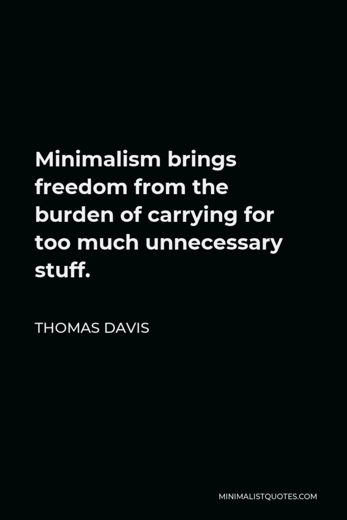 Thomas Davis Quote - Minimalism brings freedom from the burden of carrying for too much unnecessary stuff.