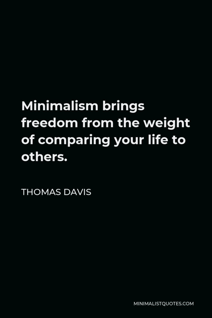 Thomas Davis Quote - Minimalism brings freedomfrom the weight of comparing your life to others.