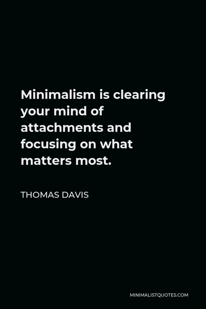 Thomas Davis Quote - Minimalism isclearing your mind of attachments and focusing on what matters most.