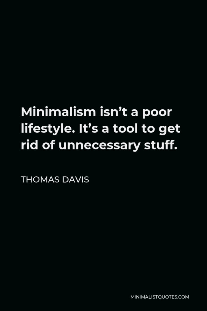 Thomas Davis Quote - Minimalism isn't a poor lifestyle. It's a tool to get rid of unnecessary stuff.