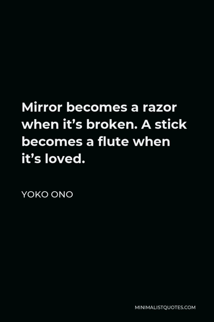 Yoko Ono Quote - Mirror becomes a razor when it's broken. A stick becomes a flute when it's loved.