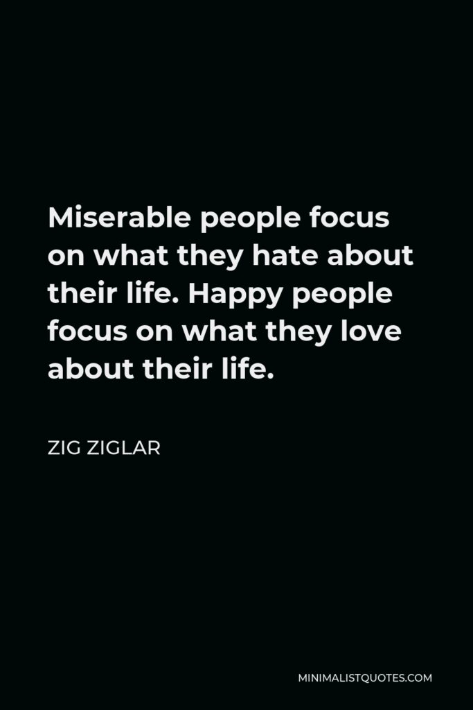Zig Ziglar Quote - Miserable people focus on what they hate about their life. Happy people focus on what they love about their life.