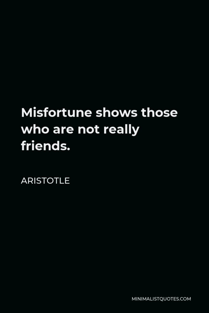 Aristotle Quote - Misfortune shows those who are not really friends.