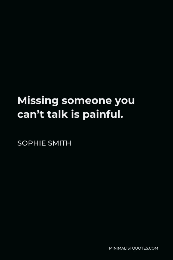 Sophie Smith Quote - Missing someone you can't talk is painful.