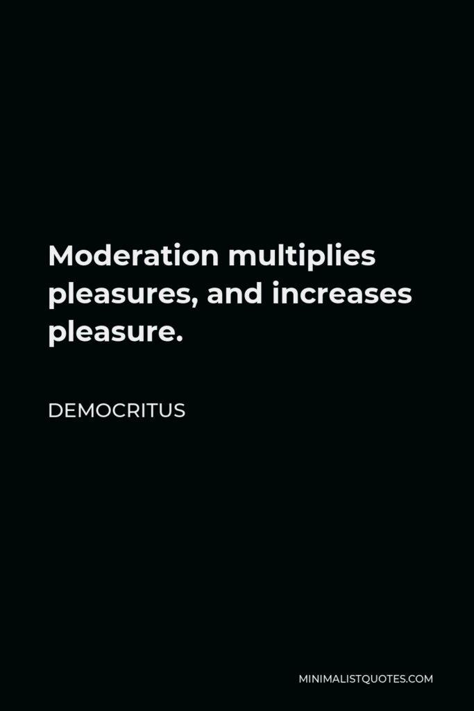 Democritus Quote - Moderation multiplies pleasures, and increases pleasure.