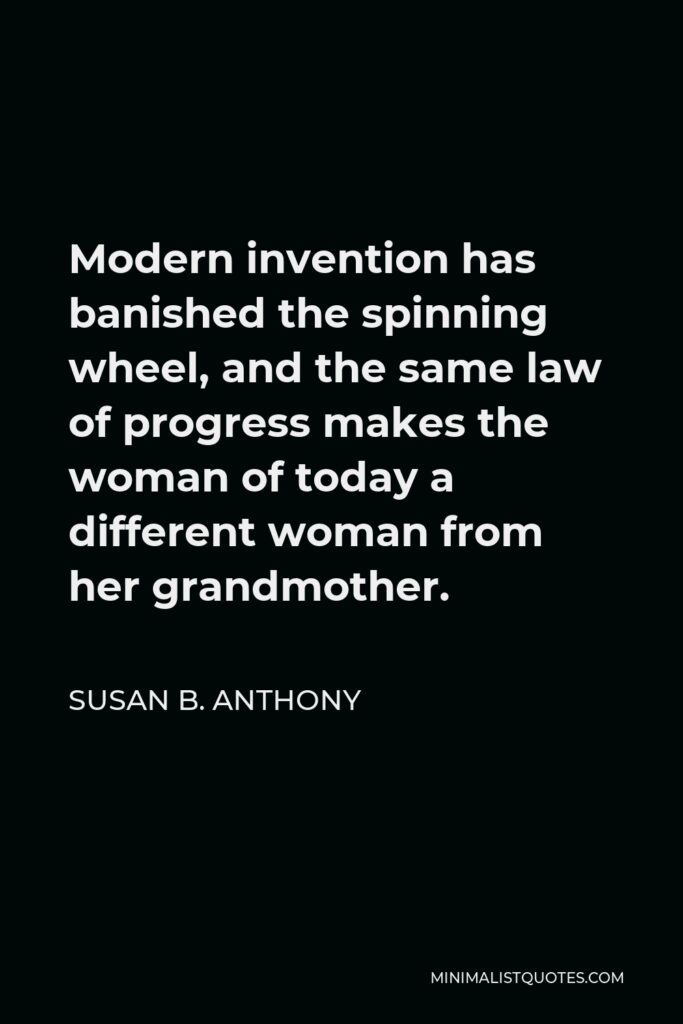 Susan B. Anthony Quote - Modern invention has banished the spinning wheel, and the same law of progress makes the woman of today a different woman from her grandmother.