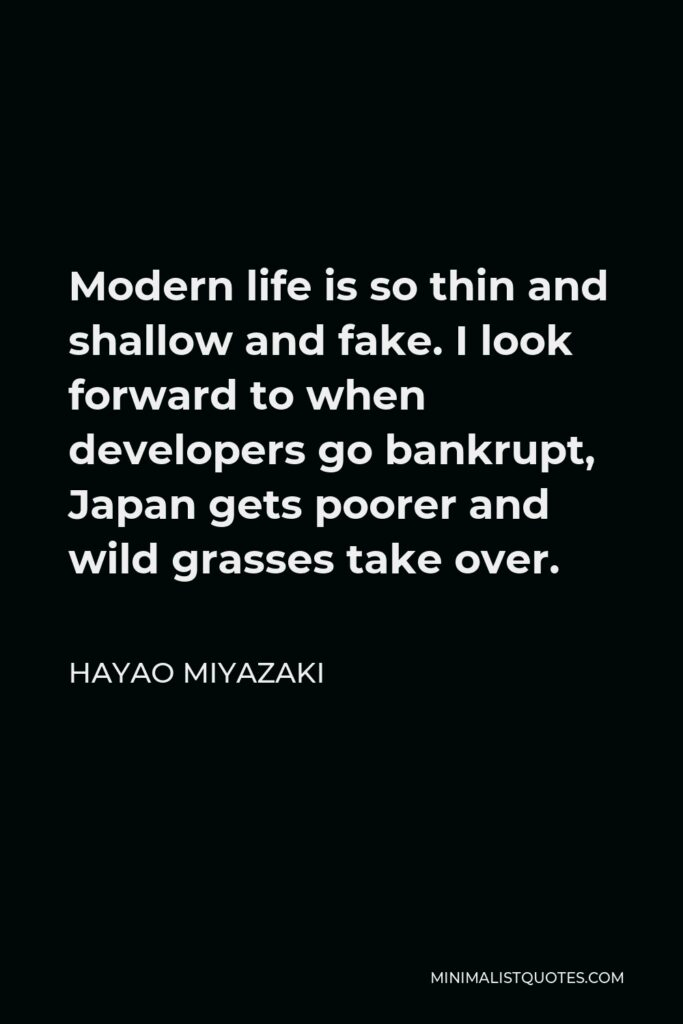 Hayao Miyazaki Quote - Modern life is so thin and shallow and fake. I look forward to when developers go bankrupt, Japan gets poorer and wild grasses take over.