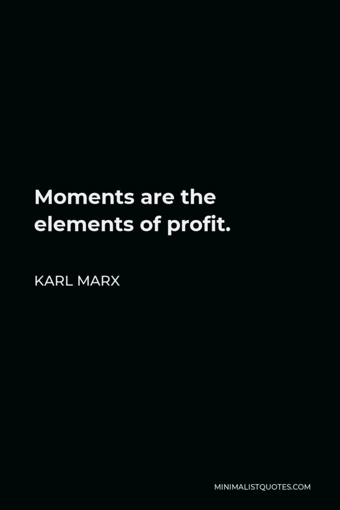 Karl Marx Quote - Moments are the elements of profit.
