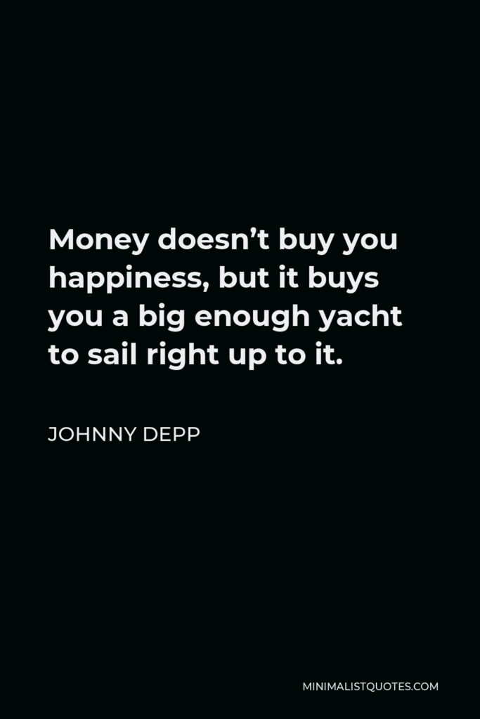 Johnny Depp Quote - Money doesn't buy you happiness, but it buys you a big enough yacht to sail right up to it.