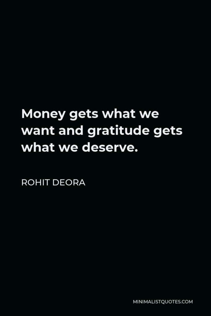 Rohit Deora Quote - Money gets what we want and gratitude gets what we deserve.