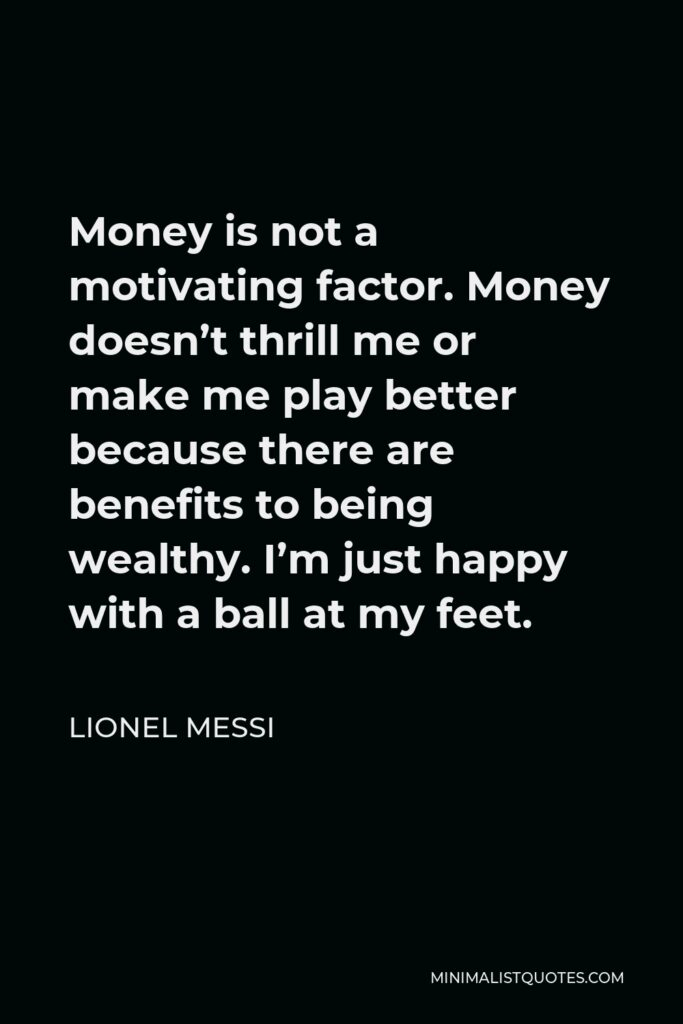 Lionel Messi Quote - Money is not a motivating factor. Money doesn't thrill me or make me play better because there are benefits to being wealthy. I'm just happy with a ball at my feet.
