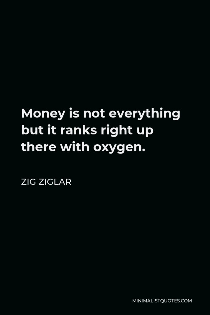 Zig Ziglar Quote - Money is not everything but it ranks right up there with oxygen.