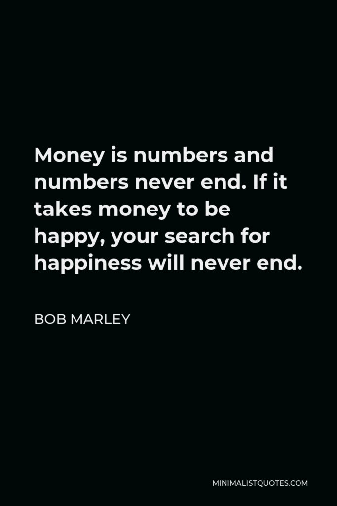 Bob Marley Quote - Money is numbers and numbers never end. If it takes money to be happy, your search for happiness will never end.