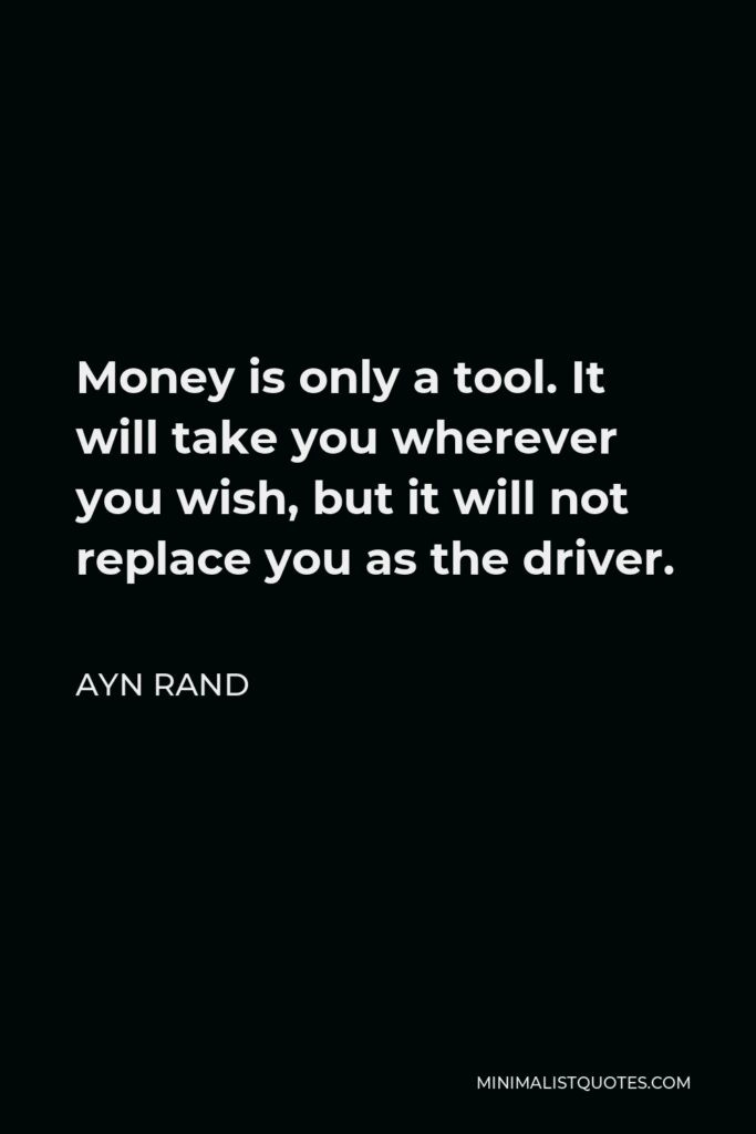 Ayn Rand Quote - Money is only a tool. It will take you wherever you wish, but it will not replace you as the driver.
