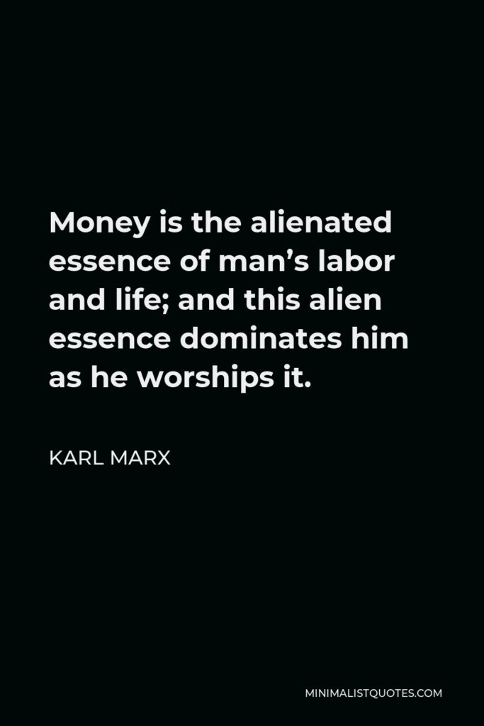 Karl Marx Quote - Money is the alienated essence of man's labor and life; and this alien essence dominates him as he worships it.