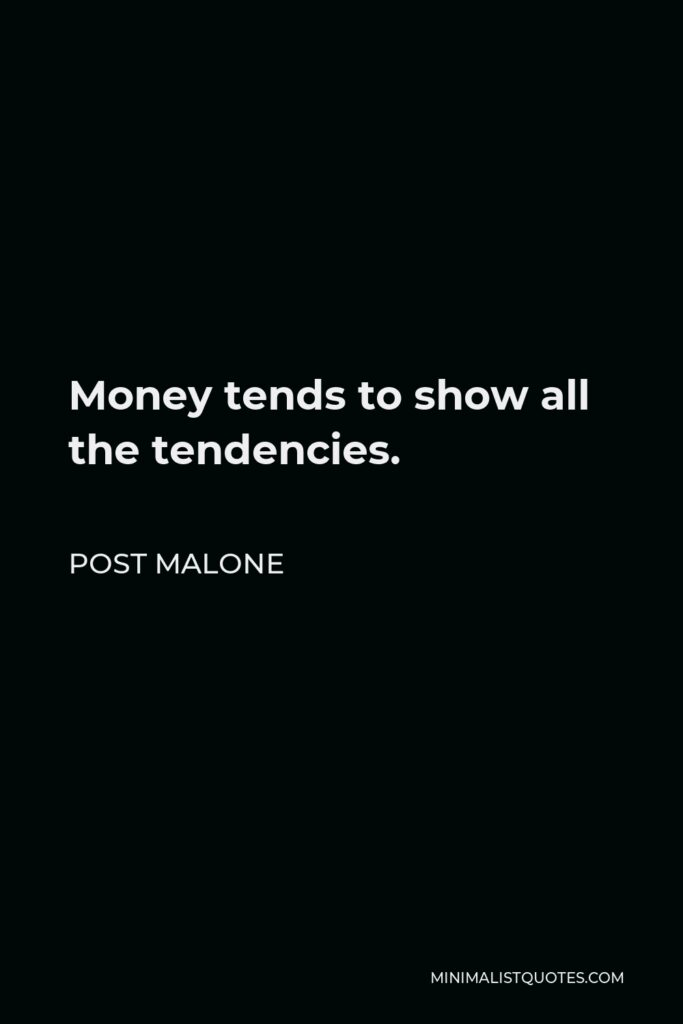 Post Malone Quote - Money tends to show all the tendencies.