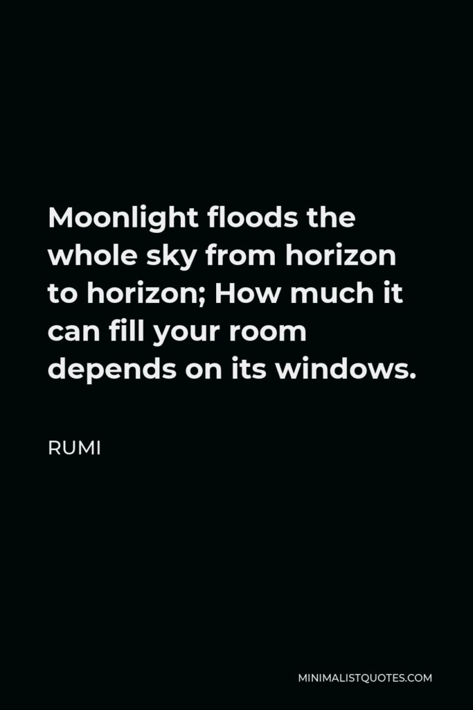 Rumi Quote - Moonlight floods the whole sky from horizon to horizon; How much it can fill your room depends on its windows.