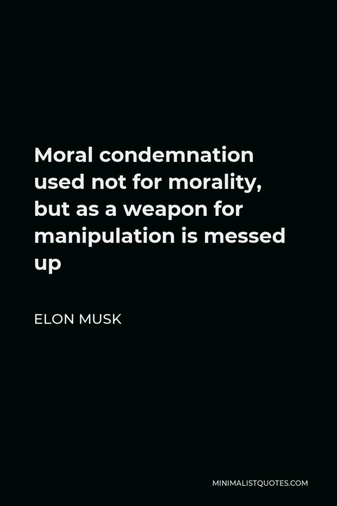 Elon Musk Quote - Moral condemnation used not for morality, but as a weapon for manipulation is messed up
