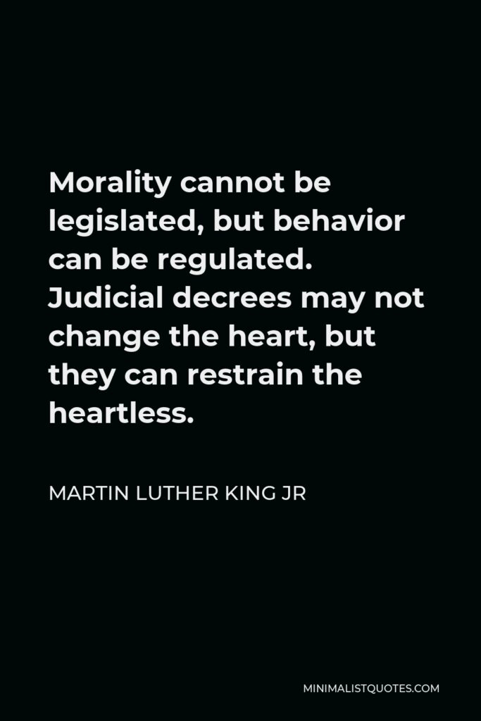 Martin Luther King Jr Quote: Morality cannot be legislated, but behavior can be regulated. Judicial decrees may not change the heart, but they can restrain the heartless.