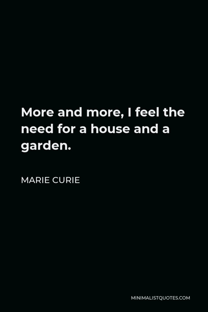 Marie Curie Quote - More and more, I feel the need for a house and a garden.
