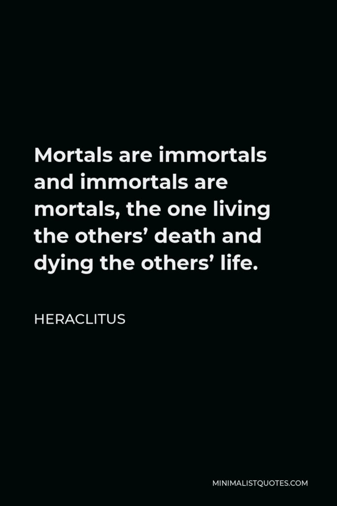 Heraclitus Quote - Mortals are immortals and immortals are mortals, the one living the others' death and dying the others' life.