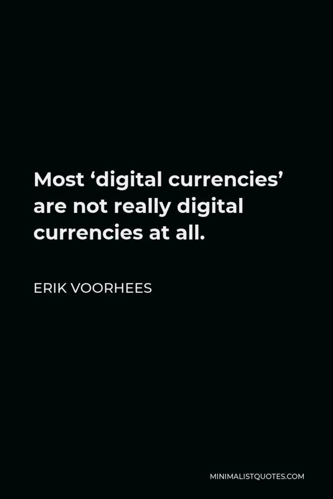 Erik Voorhees Quote - Most 'digital currencies' are not really digital currencies at all.