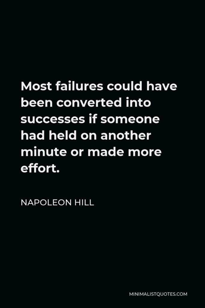 Napoleon Hill Quote - Most failures could have been converted into successes if someone had held on another minute or made more effort.
