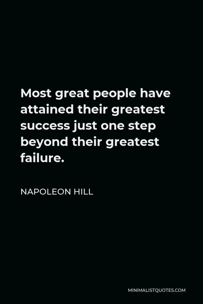Napoleon Hill Quote - Most great people have attained their greatest success just one step beyond their greatest failure.