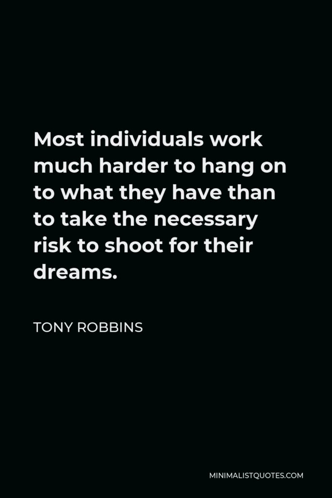 Tony Robbins Quote - Most individuals work much harder to hang on to what they have than to take the necessary risk to shoot for their dreams.