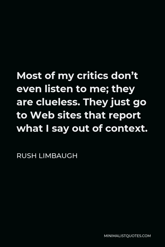 Rush Limbaugh Quote - Most of my critics don't even listen to me; they are clueless. They just go to Web sites that report what I say out of context.