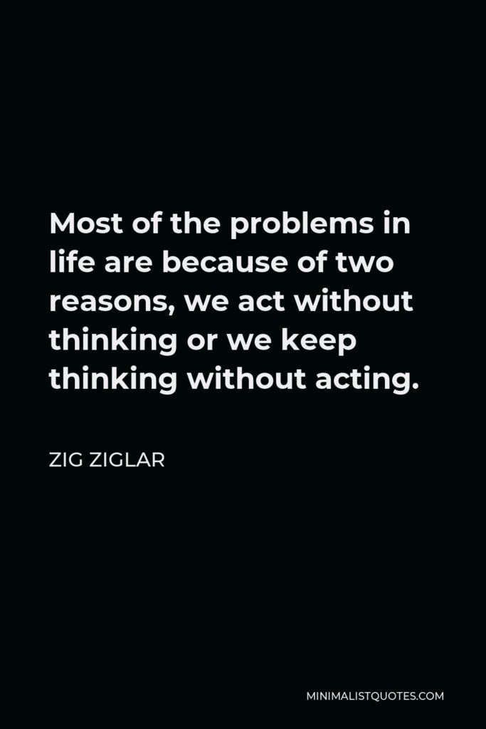 Zig Ziglar Quote - Most of the problems in life are because of two reasons, we act without thinking or we keep thinking without acting.