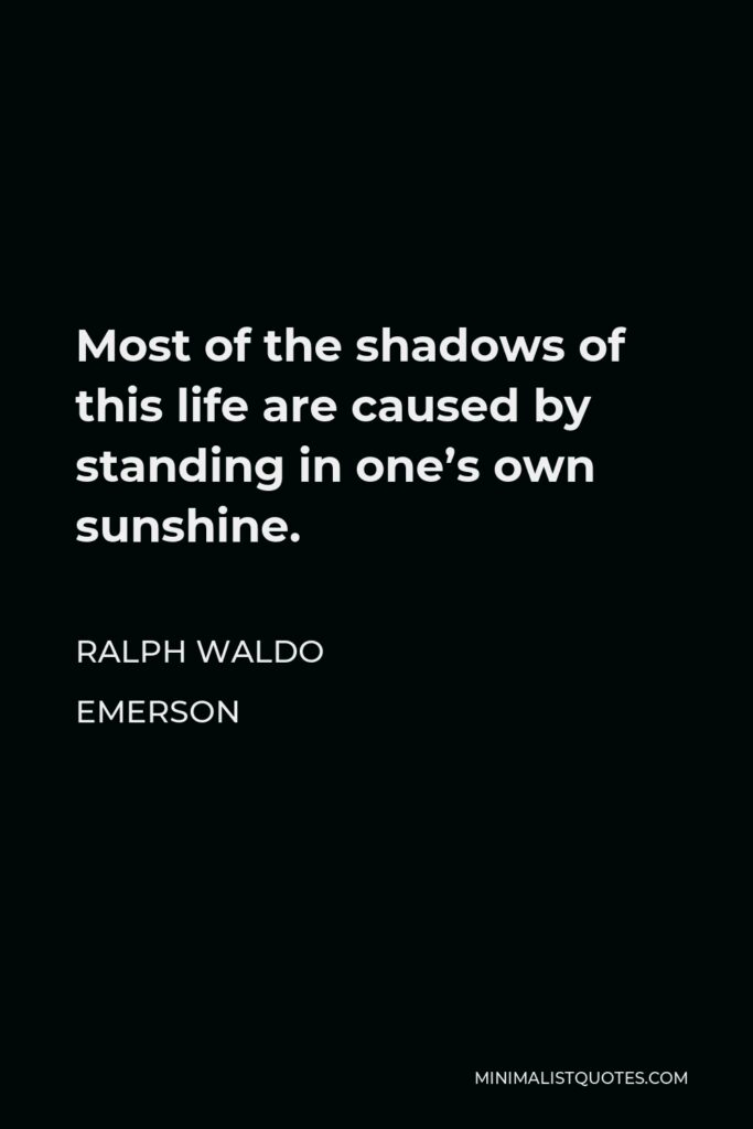 Ralph Waldo Emerson Quote - Most of the shadows of this life are caused by standing in one's own sunshine.
