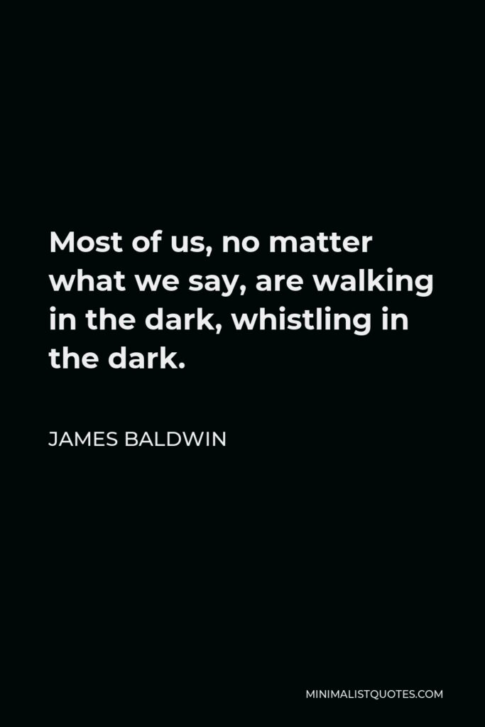 James Baldwin Quote - Most of us, no matter what we say, are walking in the dark, whistling in the dark.