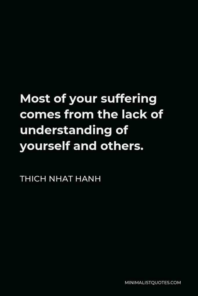 Thich Nhat Hanh Quote - Most of your suffering comes from the lack of understanding of yourself and others.