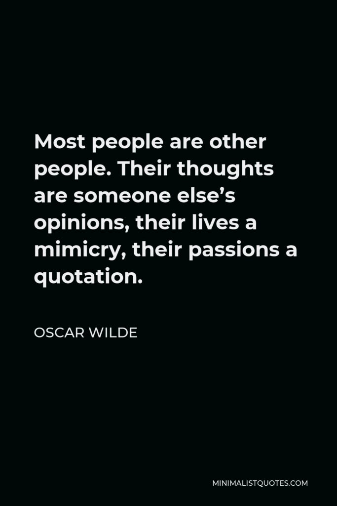 Oscar Wilde Quote - Most people are other people. Their thoughts are someone else's opinions, their lives a mimicry, their passions a quotation.