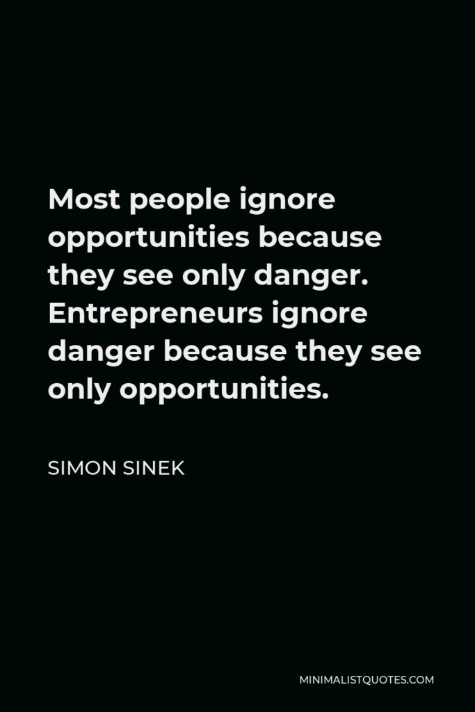 Simon Sinek Quote - Most people ignore opportunities because they see only danger. Entrepreneurs ignore danger because they see only opportunities.