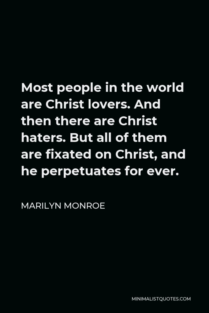 Marilyn Monroe Quote - Most people in the world are Christ lovers. And then there are Christ haters. But all of them are fixated on Christ, and he perpetuates for ever.