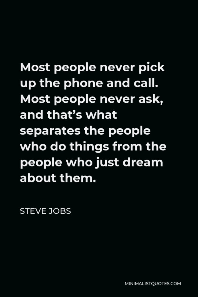 Steve Jobs Quote - Most people never pick up the phone and call. Most people never ask, and that's what separates the people who do things from the people who just dream about them.