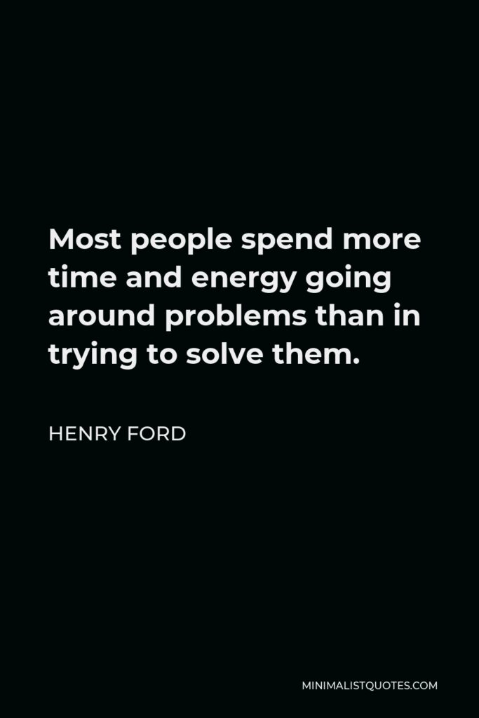 Henry Ford Quote - Most people spend more time and energy going around problems than in trying to solve them.