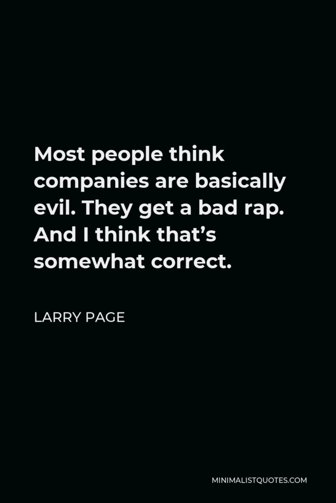 Larry Page Quote - Most people think companies are basically evil. They get a bad rap. And I think that's somewhat correct.