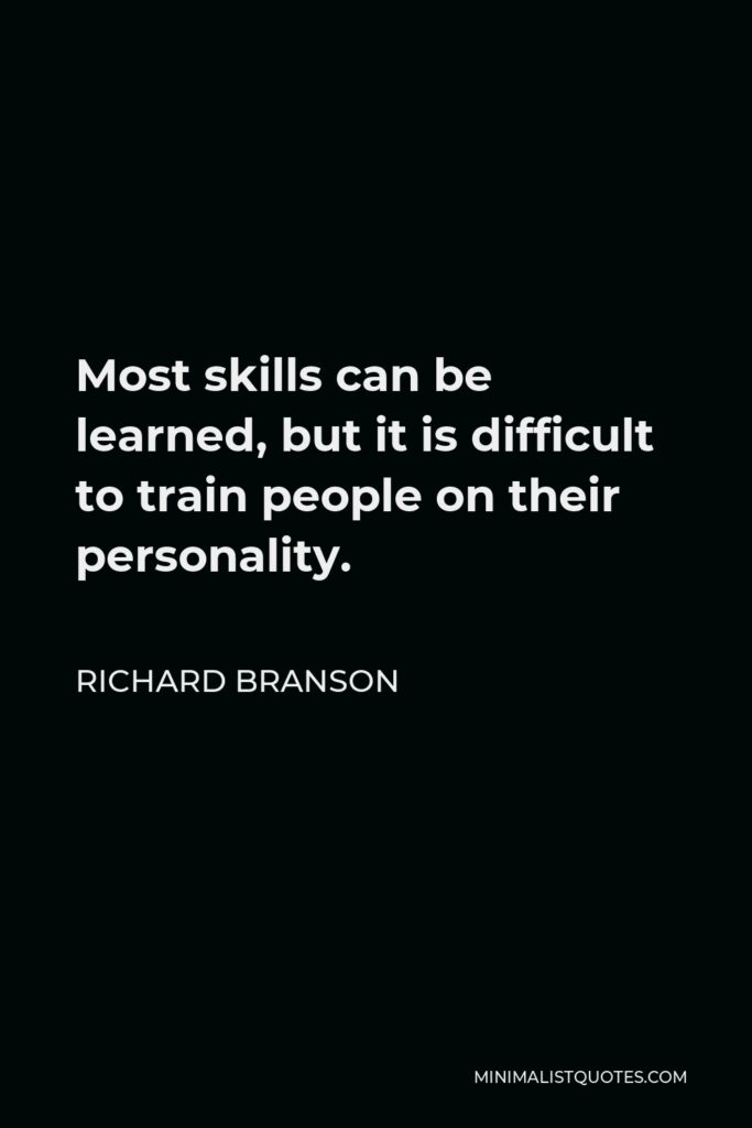 Richard Branson Quote - Most skills can be learned, but it is difficult to train people on their personality.