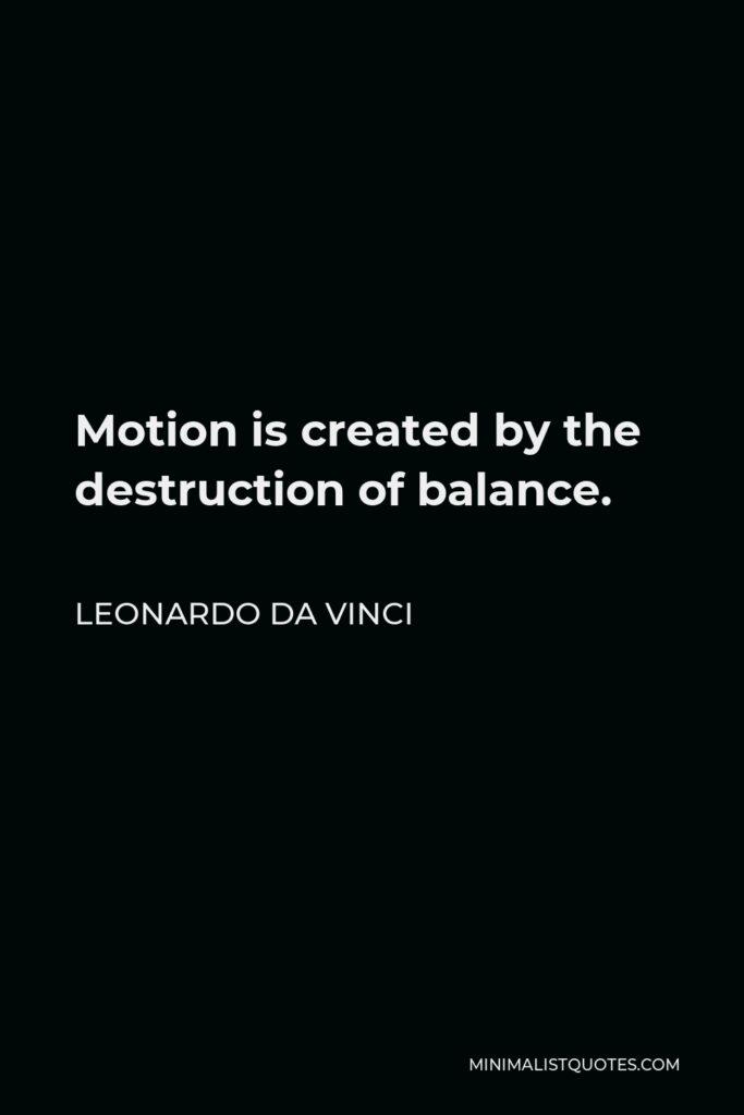 Leonardo da Vinci Quote - Motion is created by the destruction of balance.